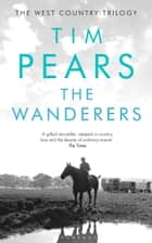 The Wanderers - The West Country Trilogy ebook by Tim Pears