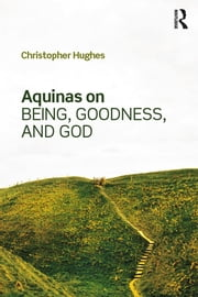 Aquinas on Being, Goodness, and God ebook by Christopher Hughes