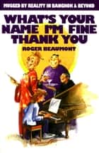 What's Your Name I'm Fine Thank You ebook by Roger Beaumont