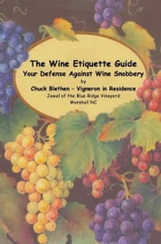 The Wine Etiquette Guide - Your Defense Against Wine Snobbery ebook by Chuck Blethen
