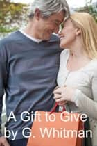 A Gift To Give ebook by G. Whitman