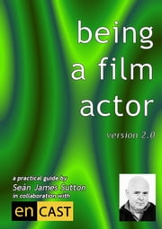 Being A Film Actor: A Practical Guide ebook by Sean James Sutton