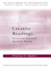 Creative Readings: Essays on Seminal Analytic Works ebook by Thomas H Ogden