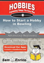 How to Start a Hobby in Bowling - How to Start a Hobby in Bowling ebook by Sophia Cortez