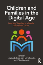 Children and Families in the Digital Age - Learning Together in a Media Saturated Culture ebook by Elisabeth Gee, Ellen Wartella, Lori Takeuchi