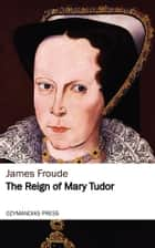 The Reign of Mary Tudor ebook by James Froude