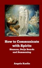 How to Communicate with Spirits: Séances, Ouija Boards and Summoning ekitaplar by Angela Kaelin