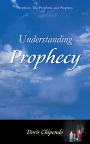 Understanding Prophecy - Prophecy, The Prophetic and Prophets ebook by Doris Chipendo