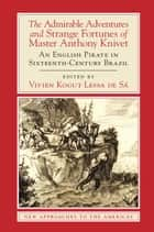 The Admirable Adventures and Strange Fortunes of Master Anthony Knivet - An English Pirate in Sixteenth-Century Brazil ebook by Anthony Knivet, Vivien Kogut Lessa de Sá