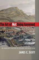 The Art of Not Being Governed: An Anarchist History of Upland Southeast Asia ebook by James C. Scott
