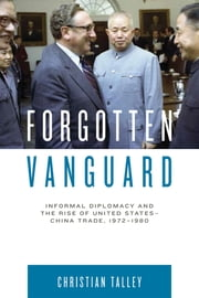 Forgotten Vanguard - Informal Diplomacy and the Rise of United States-China Trade, 1972–1980 ebook by Christian Talley