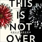 This Is Not Over - A Novel audiobook by Holly Brown