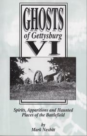 Ghosts of Gettysburg VI: Spirits, Apparitions and Haunted Places on the Battlefield ebook by Mark Nesbitt