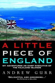 A Little Piece of England: My Adventures as Chief Executive of the Fallkland Islands ebook by Gurr, Andrew