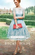 True to You (A Bradford Sisters Romance Book #1) ebook by Becky Wade