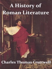 A History of Roman Literature - From the Earliest Period to the Death of Marcus Aurelius ebook by Charles Thomas Cruttwell