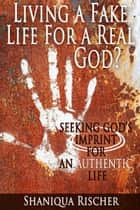 Living a Fake Life for a Real God? Seeking God's Imprint for an Authentic Life ebook by