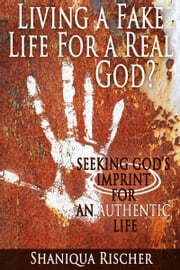 Living a Fake Life for a Real God? Seeking God's Imprint for an Authentic Life ebook by Shaniqua Rischer