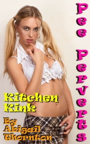 Pee Perverts: Kitchen Kink ebook by Abigail Thornton