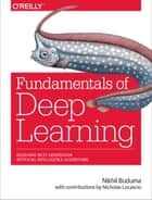 Fundamentals of Deep Learning - Designing Next-Generation Machine Intelligence Algorithms ebook by Nikhil Buduma, Nicholas Locascio