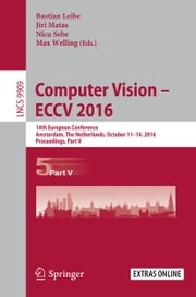 Computer Vision – ECCV 2016 - 14th European Conference, Amsterdam, The Netherlands, October 11-14, 2016, Proceedings, Part V ebook by Bastian Leibe,Jiri Matas,Nicu Sebe,Max Welling