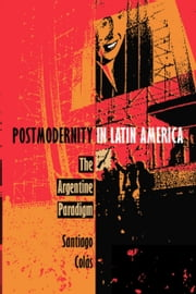 Postmodernity in Latin America - The Argentine Paradigm ebook by Santiago Colás, Stanley Fish, Fredric Jameson