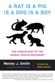 A Rat Is a Pig Is a Dog Is a Boy - The Human Cost of the Animal Rights Movement ebook by Wesley  J. Smith