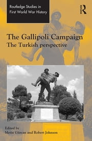 The Gallipoli Campaign - The Turkish Perspective ebook by Metin Gürcan,Robert Johnson