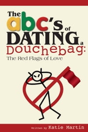 The ABC's of Dating a Douchebag: The Red Flags of Love ebook by Katie Martin