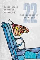 22: The Biography of a Gun ebook by Christopher Geoffrey McPherson