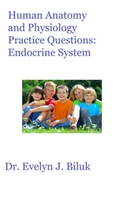 Human Anatomy and Physiology Practice Questions: Endocrine System ebook by Dr. Evelyn J Biluk
