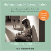 The Emotionally Absent Mother - How to Recognize and Heal the Invisible Effects of Childhood Emotional Neglect, Second Edition audiobook by Jasmin Lee Cori, M.S., LPC