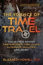 The Science of Time Travel - The Secrets Behind Time Machines, Time Loops, Alternate Realities, and More! ebook by