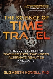 The Science of Time Travel - The Secrets Behind Time Machines, Time Loops, Alternate Realities, and More! ebook by Elizabeth Howell