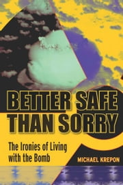 Better Safe Than Sorry - The Ironies of Living with the Bomb ebook by Michael Krepon