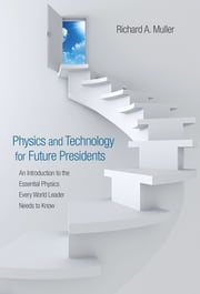 Physics and Technology for Future Presidents - An Introduction to the Essential Physics Every World Leader Needs to Know ebook by Richard A. Muller