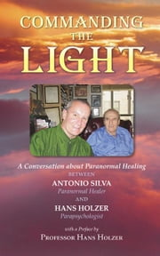 Commanding the Light: A Conversation about Paranormal Healing Between Antonio Silva and Hans Holzer ebook by Silva, Antonio