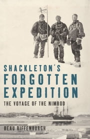 Shackleton's Forgotten Expedition: The Voyage of the Nimrod - The Voyage of the Nimrod ebook by Beau Riffenburgh