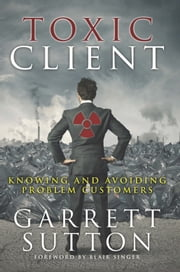 Toxic Client - Knowing and Avoiding Problem Customers ebook by Garrett Sutton