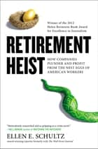 Retirement Heist - How Companies Plunder and Profit from the Nest Eggs of American Workers ebook by Ellen E. Schultz