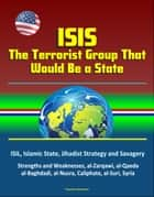 ISIS: The Terrorist Group That Would Be a State - ISIL, Islamic State, Jihadist Strategy and Savagery, Strengths and Weaknesses, al-Zarqawi, al-Qaeda, al-Baghdadi, al-Nusra, Caliphate, al-Suri, Syria ebook by Progressive Management