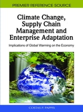 Climate Change, Supply Chain Management and Enterprise Adaptation - Implications of Global Warming on the Economy ebook by Costas P. Pappis