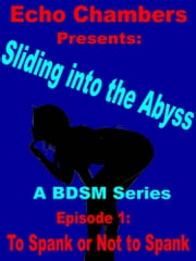 Sliding Into The Abyss: Episode 1 To Spank, Or Not To Spank ebook by Echo Chambers