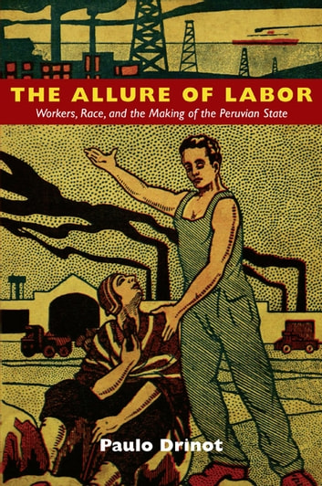 The Allure of Labor - Workers, Race, and the Making of the Peruvian State ebook by Paulo Drinot