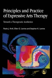 Principles and Practice of Expressive Arts Therapy - Toward a Therapeutic Aesthetics ebook by Ellen Levine,Paolo Knill,Stephen K Levine