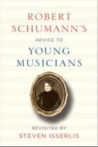 Robert Schumann's Advice to Young Musicians - Revisited by Steven Isserlis ebook by Robert Schumann, Steven Isserlis, Steven Isserlis