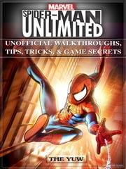 Marvel Spider Man Unlimited Unofficial Walkthroughs, Tips, Tricks, & Game Secrets ebook by The Yuw