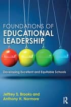 Foundations of Educational Leadership - Developing Excellent and Equitable Schools ebook by Jeffrey S. Brooks, Anthony H. Normore