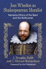 Joss Whedon as Shakespearean Moralist - Narrative Ethics of the Bard and the Buffyverse ebook by J. Douglas Rabb,J. Michael Richardson