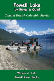 Powell Lake by Barge and Quad - Coastal British Columbia Stories ebook by Wayne J Lutz